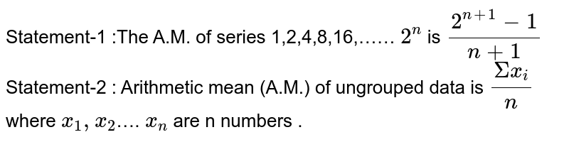 Statement-1 :The A.M. of series 1,2,4,8,16,…… `2^n` is `(2^(n+1)-1)/(n+1)`   <br> Statement-2 : Arithmetic mean (A.M.) of ungrouped data is `(Sigmax_i)/n` where `x_1,x_2`…. `x_n` are n numbers .