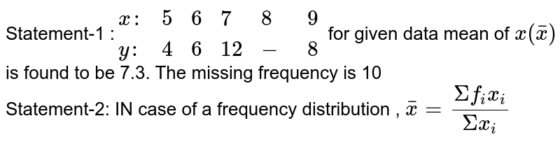 Statement-1 :`{:(x:,5,6,7,8,9),(y:,4,6,12,-,8):}`  for given data mean of `x(barx)` is found to be 7.3. The missing frequency is 10 <br> Statement-2: IN case of a frequency distribution , `barx=(Sigmaf_ix_i)/(Sigmax_i)`