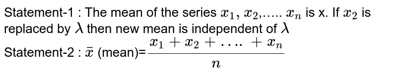 Statement-1 : The mean of the series `x_1, x_2`,….. `x_n` is x. If `x_2` is replaced by `lambda` then new mean is independent of `lambda`  <br> Statement-2 : `barx` (mean)=`(x_1+x_2+…. +x_n)/n`