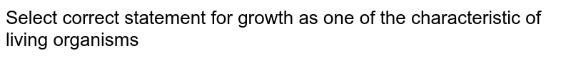 Select the correct statement for growth as one of the chararcteristic of living oeganisms.