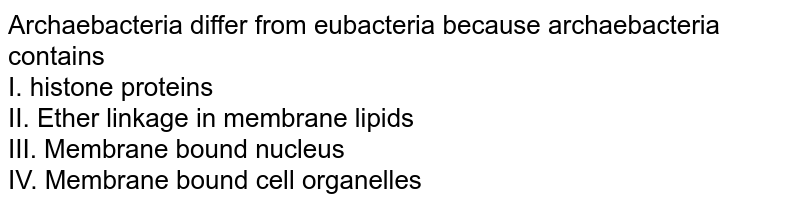 Archaebacteria differ from eubacteria because archaebacteria contains  <br> I. histone proteins  <br> II. Ether linkage in membrane lipids <br> III. Membrane bound nucleus <br> IV. Membrane bound cell organelles