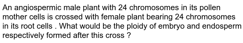 An angiosperm male plant with 24 chromosomes in its pollen mother cells is crossed with female plant bearing 24 chromosomes in its root cells. What would be the ploidy of embryo and endosperm respectively formed after his cross?