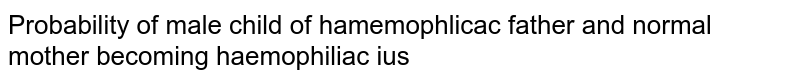 The probability of the male child of a haemophilic father and normal mother becoming haemophilic is