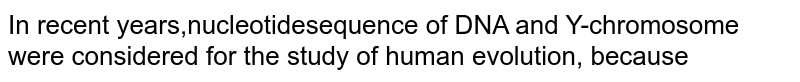 In recent years,nucleotidesequence of DNA and Y-chromosome were considered for the study of human evolution, because