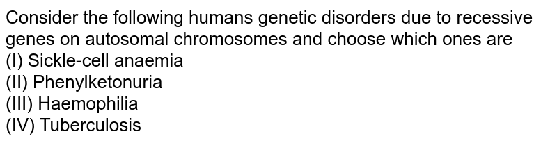 Consider the following humans genetic disorders due to recessive genes on autosomal chromosomes and choose which ones are <br> (I) Sickle-cell anaemia <br> (II) Phenylketonuria  <br> (III) Haemophilia  <br> (IV) Tuberculosis