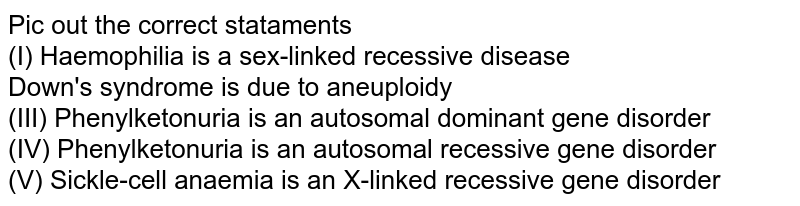 Pic out the correct stataments  <br> (I) Haemophilia is a sex-linked recessive disease  <br> Down's syndrome is due to aneuploidy  <br> (III) Phenylketonuria is an autosomal dominant gene disorder  <br> (IV) Phenylketonuria is an autosomal recessive gene disorder <br> (V) Sickle-cell anaemia is an X-linked recessive gene disorder