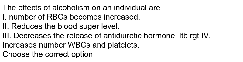 The effects of alcoholism on an individual are <br> I. number of RBCs becomes increased. <br> II. Reduces the blood suger level. <br> III. Decreases the release of antidiuretic hormone. ltb rgt IV. Increases number WBCs and platelets. <br> Choose the correct option.