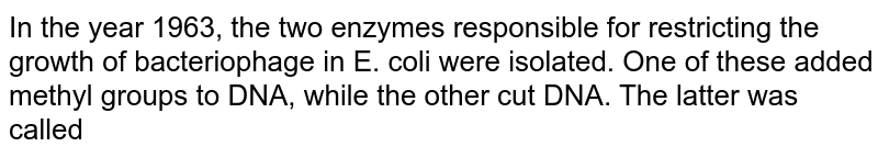 In the year 1963, the two enzymes responsible for restricting the growth of bacteriophage  in E. coli were isolated. One of these added methyl groups to DNA, while the other cut DNA. The latter was called