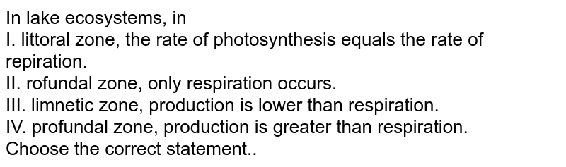 In lake ecosystems, in <br> I. littoral zone, the rate of photosynthesis equals the rate of repiration. <br> II. rofundal zone, only respiration occurs.  <br> III. limnetic zone, production is lower than respiration. <br> IV. profundal zone, production is greater than respiration. <br> Choose the correct statement..