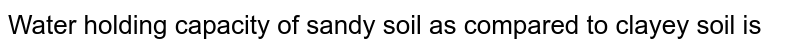 Water holding capacity of sandy soil as compared to clayey soil is