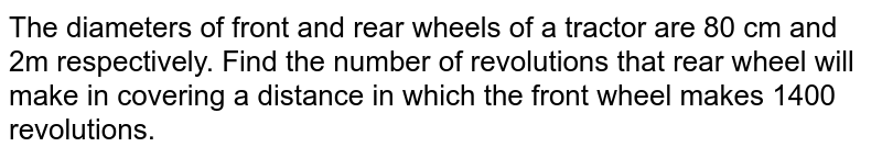 The diameters of front and rear wheels of a tractor are 80 cm and 2m respectively. Find the number of revolutions that rear wheel will make in covering a distance in which the front wheel makes 1400 revolutions.