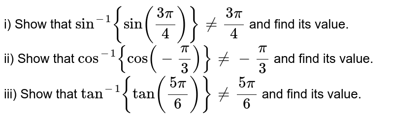 i) Show that `sin^(-1){sin(3pi)/4} ne (3pi)/4` and find its value. <br> ii) Show that `cos^(-1){cos(-pi/6)} ne -pi/3`and find its value. <br> ii) Show that `cos^(-1){cos(-pi/3)} ne -pi/3` and find its value. <br> iii) Show that `tan^(-1){tan(5pi)/6}ne (5pi)/6` and find its value.