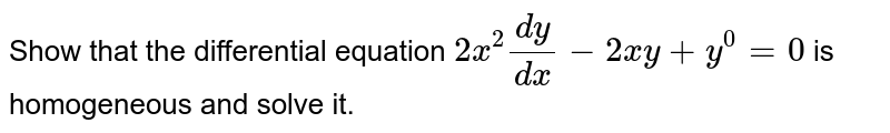 Show that the differential equation `2x^(2)(dy)/(dx)-2xy+y^(0)=0` is homogeneous and solve it.
