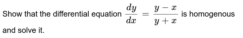 Show that the differential equation `(dy)/(dx)=(y-x)/(y+x)` is homogenous and solve it.