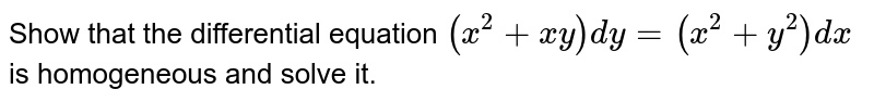 Show that the differential equation `(x^(2)+xy)dy=(x^(2)+y^(2))dx` is homogeneous and solve it.
