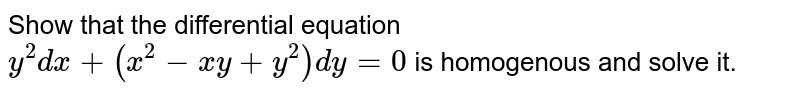Show that the differential equation `y^(2)dx+(x^(2)-xy+y^(2))dy=0` is homogenous and solve it.