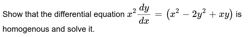 Show that the differential equation `x^(2)(dy)/(dx)=(x^(2)-2y^(2)+xy)` is homogenous and solve it.