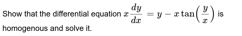 Show that the differential equation `x(dy)/(dx)=y-x tany/x` is homogenous and solve it.