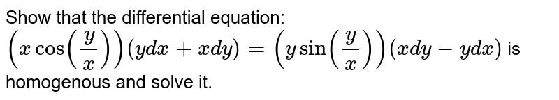 Show that the differential equation: <br> `(xcosy/x)(ydx+xdy)=(ysiny/x)(xdy-ydx)` is homogenous and solve it.