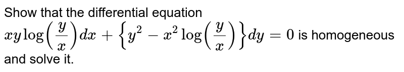 Show that the differential equation <br> `xylog(y/x)dx+{y^(2)-x^(2)log(y/x)}dy=0` is homogeneous and solve it.