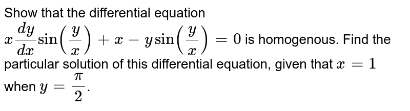 Show that the differential equation `x(dy)/(dx)sin(y/x)+x-ysin(y/x)=0` is homogenous. Find the particular solution of this differential equation, given that `x=1` when `y=pi/2`.