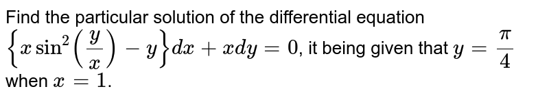Find the particular solution of the differential equation `{xsin^(2)y/x-y}dx+xdy=0`, it being given that `y=pi/4` when `x=1`.