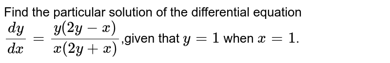 Find the particular solution of the differential equation `(dy)/(dx)=(y(2y-x))/(x(2y+x))`,given that `y=1` when `x=1`.