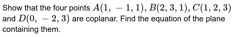 Show that the four points `A(1,-1,1), B(2,3,1),C(1,2,3)` and `D(0,-2,3)` are coplanar. Find the equation of the plane containing them.