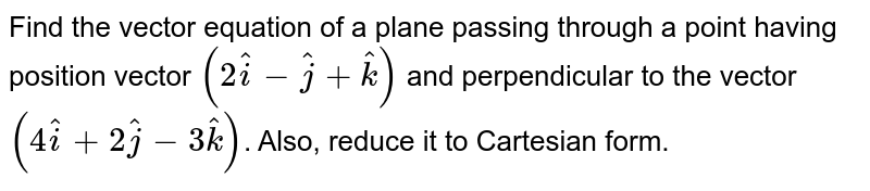 Find the vector equation of a plane passing through a point having position vector `(2hati-hatj+hatk)` and perpendicular to the vector `(4hati+2hatj-3hatk)`. Also, reduce it to Cartesian form.