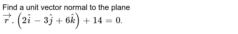 Find a unit vector normal to the plane `vecr.(2hati-3hatj+6hatk)+14=0`.