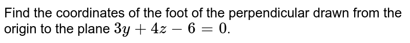 Find the coordinates of the foot of the perpendicular drawn from the origin to the plane `3y+4z-6=0`.