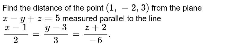 Find the distance of the point `(1,-2,3)` from the plane `x-y+z=5` measured parallel to the line `(x-1)/2=(y-3)/3=(z+2)/-6`.