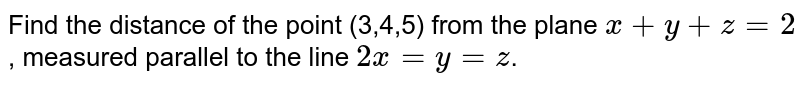 Find the distance of the point (3,4,5) from the plane `x+y+z=2`, measured parallel to the line `2x=y=z`.