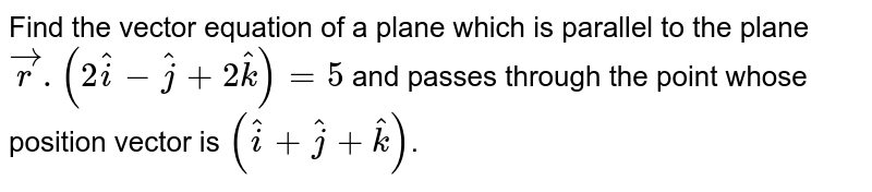 Find the vector equation of a plane which is parallel to the plane `vecr.(2hati-hatj+2hatk)=5` and passes through the point whose position vector is `(hati+hatj+hatk)`.