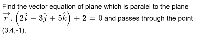 Find the vector equation of  plane which is paralel to the plane `vecr.(2hati-3hatj+5hatk)+2=0` and passes through the point (3,4,-1).