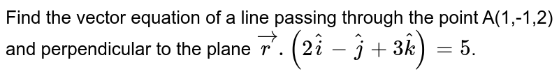 Find the vector equation of a line passing through the point A(1,-1,2) and perpendicular to the plane `vecr.(2hati-hatj+3hatk)=5`.