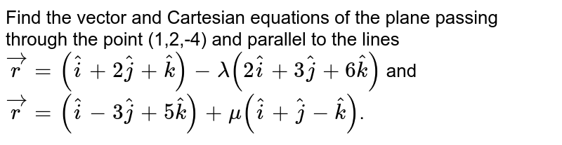 Find the vector and Cartesian equations of the plane passing through the point (1,2,-4) and parallel to the lines <br> `vecr=(hati+2hatj+hatk)-lambda(2hati+3hatj+6hatk)` and `vecr=(hati-3hatj+5hatk)+mu(hati+hatj-hatk)`.