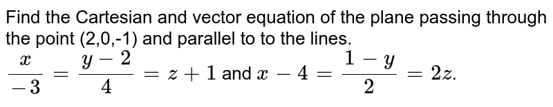 Find the Cartesian and vector equation of the plane passing through the point (2,0,-1) and parallel to to the lines. <br> `x/-3=(y-2)/4=z+1` and `x-4=(1-y)/2=2z`.