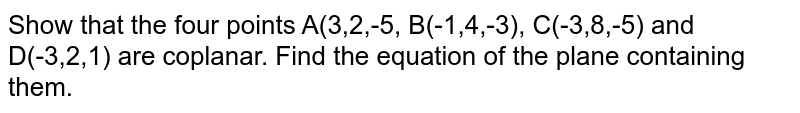 Show that the four points A(3,2,-5, B(-1,4,-3), C(-3,8,-5) and D(-3,2,1) are coplanar. Find the equation of the plane containing them.