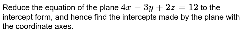 Reduce the equation of the plane `4x-3y+2z=12` to the intercept form, and hence find the intercepts made by the plane with the coordinate axes.