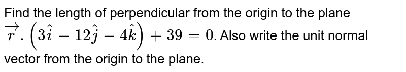 Find the length of perpendicular from the origin to the plane `vecr.(3hati-12hatj-4hatk)+39=0`. Also write the unit normal vector from the origin to the plane.