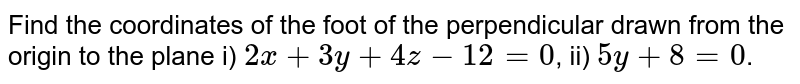 Find the coordinates of the foot of the perpendicular drawn from the origin to the plane i) `2x+3y+4z-12=0`, ii) `5y+8=0`.