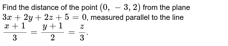Find the distance of the point `(0,-3,2)`  from the plane `3x+2y+2z+5=0`, measured parallel to the line `(x+1)/3=(y+1)/2=z/3`.