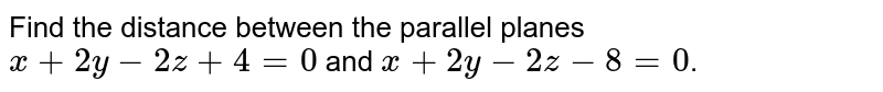 Find the distance between the parallel planes `x+2y-2z+4=0` and `x+2y-2z-8=0`.