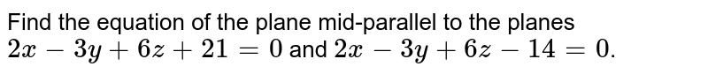 Find the equation of the plane mid-parallel to the planes `2x-3y+6z+21=0` and `2x-3y+6z-14=0`.