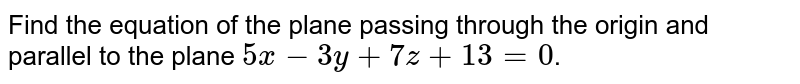Find the equation of the plane passing through the origin and parallel to the plane `5x-3y+7z+13=0`.