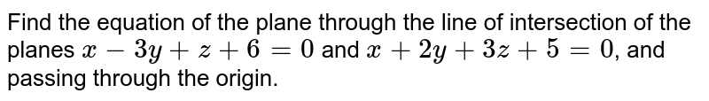 Find the equation of the plane through the line of intersection of the planes `x-3y+z+6=0` and `x+2y+3z+5=0`, and passing through the origin.