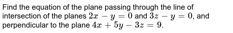 Find the equation of the plane passing through the line of intersection of the planes `2x-y=0` and `3z-y=0`, and perpendicular to the plane `4x+5y-3z=9`.