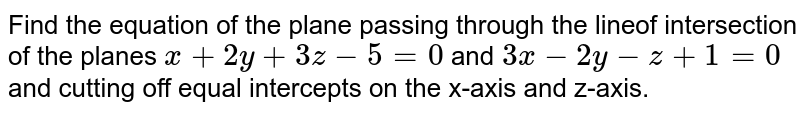 Find the equation of the plane passing through the lineof intersection of the planes `x+2y+3z-5=0` and `3x-2y-z+1=0` and cutting off equal intercepts on the x-axis and z-axis.