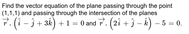 Find the vector equation of the plane passing through the point (1,1,1) and passing through the intersection of the planes <br> `vecr.(hati-hatk+3hatk)+1=0` and `vecr.(2hati+hatj-hatk)-5=0`.